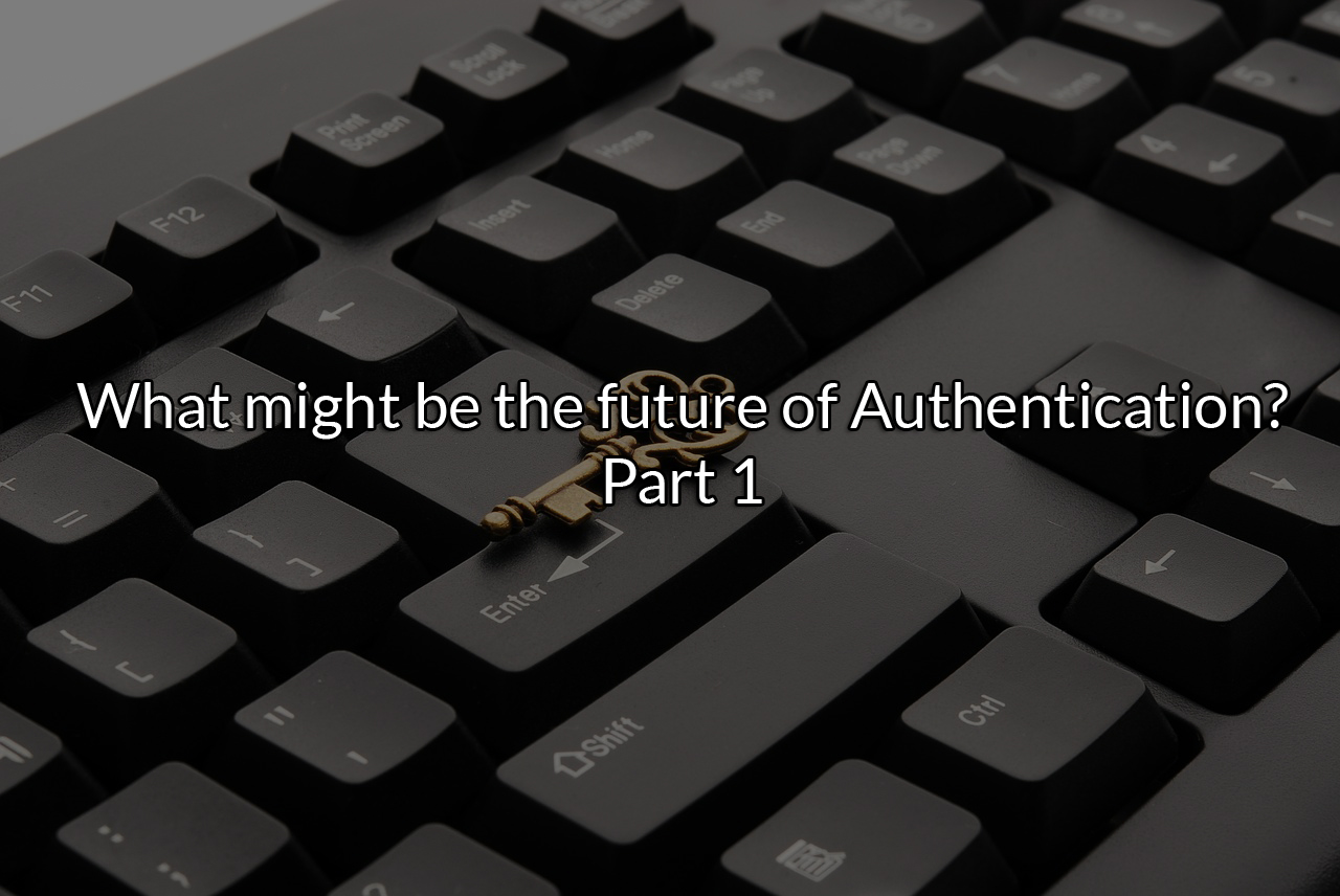 Future of Authentication – Part 1